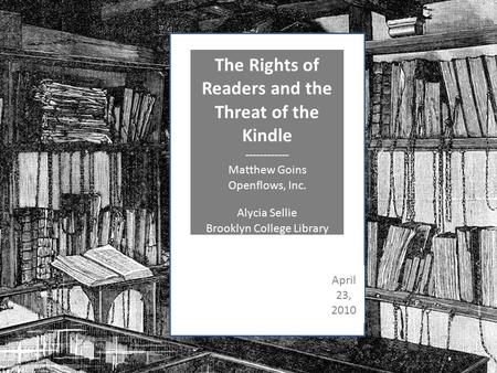The Rights of Readers and the Threat of the Kindle ------------ Matthew Goins Openflows, Inc. Alycia Sellie Brooklyn College Library April 23, 2010.