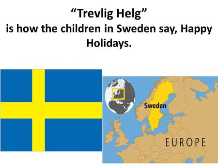 """Trevlig Helg"" is how the children in Sweden say, Happy Holidays."