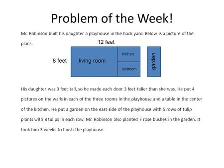 Problem of the Week! Mr. Robinson built his daughter a playhouse in the back yard. Below is a picture of the plans. His daughter was 3 feet tall, so he.