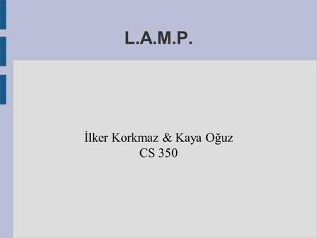 L.A.M.P. İlker Korkmaz & Kaya Oğuz CS 350. Why cover a lecture on LAMP? ● Job Opportunities – There are many hosting companies offering LAMP as a web.