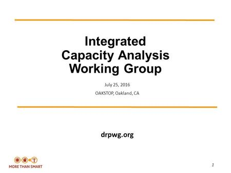 1 Integrated Capacity Analysis Working Group July 25, <strong>2016</strong> OAKSTOP, Oakland, CA drpwg.org.