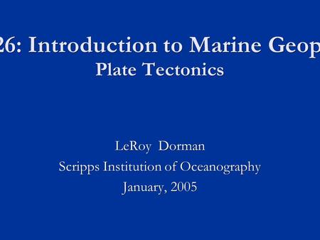 SIO 226: Introduction to Marine Geophysics Plate Tectonics LeRoy Dorman Scripps Institution of Oceanography January, 2005.