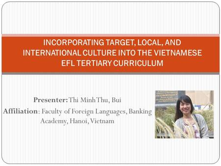 Presenter: Thi Minh Thu, Bui Affiliation: Faculty of Foreign Languages, Banking Academy, Hanoi, Vietnam INCORPORATING TARGET, LOCAL, AND INTERNATIONAL.