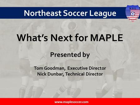 Northeast Soccer League What's Next for MAPLE Presented by Tom Goodman, Executive Director Nick Dunbar, Technical Director.
