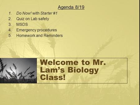Welcome to Mr. Lam's Biology Class! Agenda 8/19 1.Do Now! with Starter #1 2.Quiz on Lab safety 3.MSDS 4.Emergency procedures 5.Homework and Reminders.