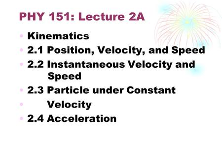 PHY 151: Lecture 2A Kinematics 2.1 Position, Velocity, and Speed 2.2 Instantaneous Velocity and Speed 2.3 Particle under Constant Velocity 2.4 Acceleration.