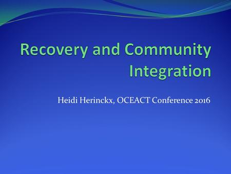 Heidi Herinckx, OCEACT Conference 2016. Assertive Community Treatment Model and Recovery ACT model was first created in 1970's over- 40 years old- still.