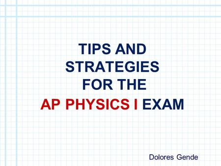 TIPS AND STRATEGIES FOR THE AP PHYSICS I EXAM Dolores Gende.