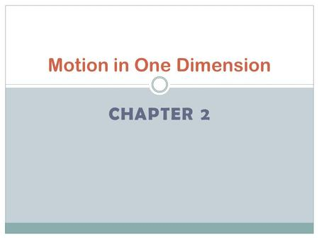 CHAPTER 2 Motion in One Dimension. Displacement and Velocity Describe motion in terms of frame of reference, displacement, time, and velocity. Calculate.