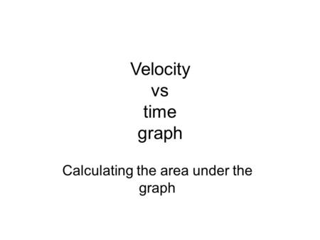 Velocity vs time graph Calculating the area under the graph.