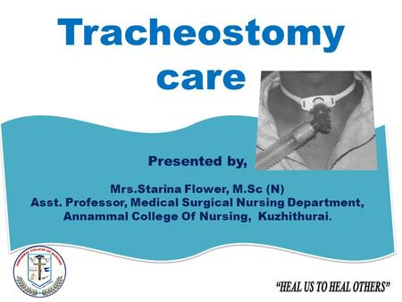 Tracheostomy care Presented by, Mrs.Starina Flower, M.Sc (N) Asst. Professor, Medical Surgical Nursing Department, Annammal College Of Nursing, Kuzhithurai.