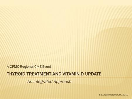 THYROID TREATMENT AND VITAMIN D UPDATE A CPMC Regional CME Event - An Integrated Approach Saturday October 27, 2012.