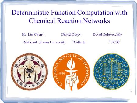 1 Deterministic Function Computation with Chemical Reaction Networks Ho-Lin Chen 1, David Doty 2, David Soloveichik 3 1 National Taiwan University 2 Caltech.