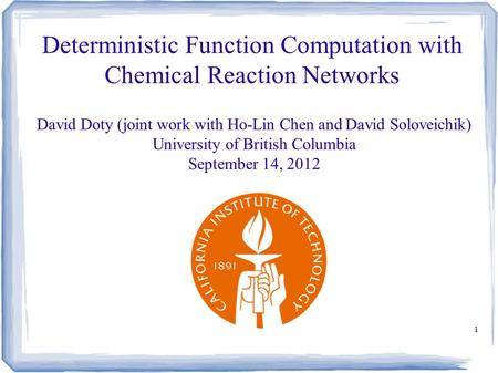 1 Deterministic Function Computation with Chemical Reaction Networks David Doty (joint work with Ho-Lin Chen and David Soloveichik) University of British.