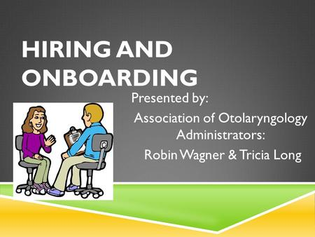 HIRING AND ONBOARDING Presented by: Association of Otolaryngology Administrators: Robin Wagner & Tricia Long.