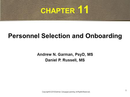 1 Copyright © 2010 Delmar, Cengage Learning. All Rights Reserved. CHAPTER 11 Personnel Selection and Onboarding Andrew N. Garman, PsyD, MS Daniel P. Russell,