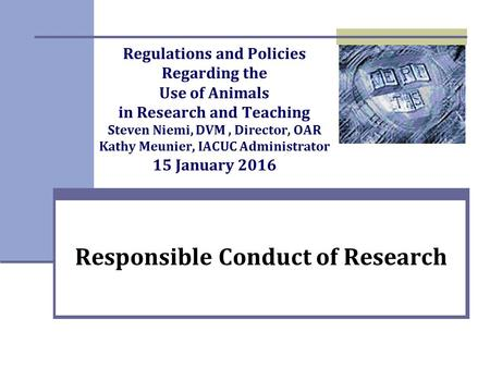 Regulations and Policies Regarding the Use of Animals in Research and Teaching Steven Niemi, DVM, Director, OAR Kathy Meunier, IACUC Administrator 15 January.