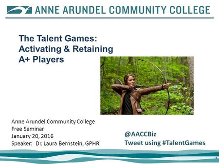 11 Anne Arundel Community College Free Seminar January 20, 2016 Speaker: Dr. Laura Bernstein, GPHR The Talent Games: Activating & Retaining A+ Players.
