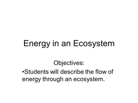 Energy in an Ecosystem Objectives: Students will describe the flow of energy through an ecosystem.
