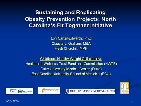 1 Sustaining and Replicating Obesity Prevention Projects: North Carolina's Fit Together Initiative Lori Carter-Edwards, PhD Claudia J. Graham, MBA Heidi.