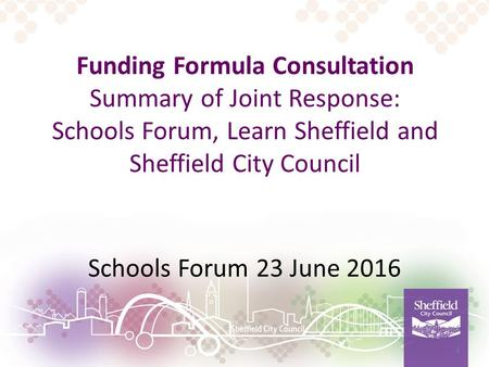 Funding Formula Consultation Summary of Joint Response: Schools Forum, Learn Sheffield and Sheffield City Council Schools Forum 23 June 2016 1.