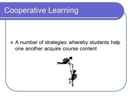 Cooperative Learning A number of strategies whereby students help one another acquire course content.