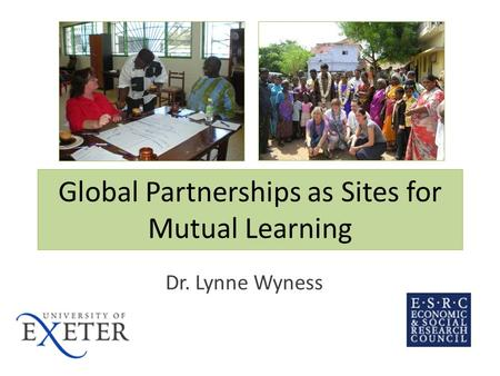 Global Partnerships as Sites for Mutual Learning Dr. Lynne Wyness.