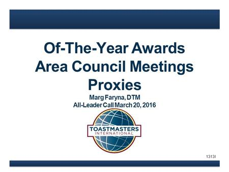 Of-The-Year Awards Area Council Meetings Proxies Marg Faryna, DTM All-Leader Call March 20, 2016 1313I.