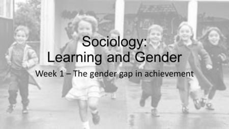 Sociology: Learning and Gender Week 1 – The gender gap in achievement.