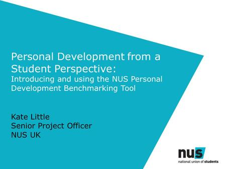 Personal Development from a Student Perspective: Introducing and using the NUS Personal Development Benchmarking Tool Kate Little Senior Project Officer.
