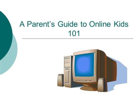 A Parent's Guide to Online Kids 101. Your Kids Online 21 million teens - 87% of youth ages 12-17 -are online.  89% send or read  s  84% search.