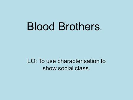 Blood Brothers. LO: To use characterisation to show social class.