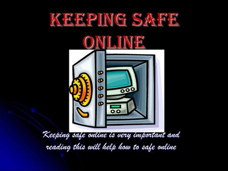 Keeping safe online Keeping safe online is very important and reading this will help how to safe online.