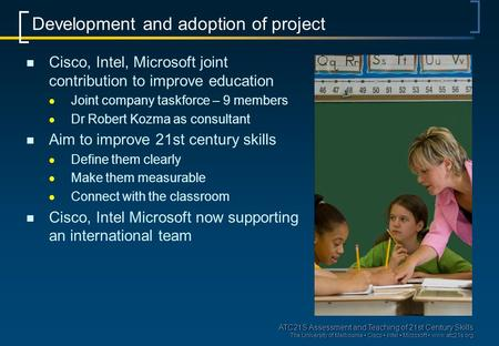 ATC21S Assessment and Teaching of 21st Century Skills The University of Melbourne Cisco Intel Microsoft  Development and adoption of project.