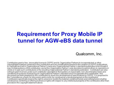 Requirement for Proxy Mobile IP tunnel for AGW-eBS data tunnel Qualcomm, Inc. Contributors grant a free, irrevocable license to 3GPP2 and its Organization.