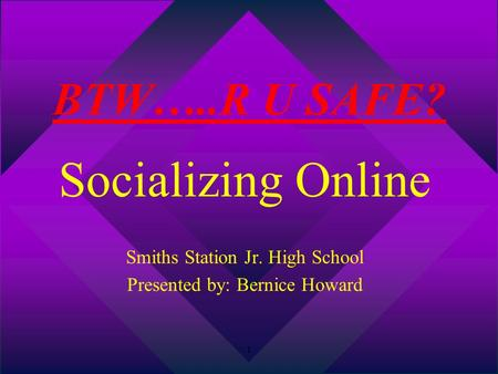 1 BTW…..R U SAFE? Socializing Online Smiths Station Jr. High School Presented by: Bernice Howard.