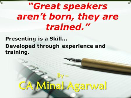 """Great speakers aren't born, they are trained."" Presenting is a Skill… Developed through experience and training. By – CA Minal Agarwal."