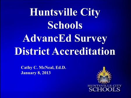 Huntsville City Schools AdvancEd Survey District Accreditation Cathy C. McNeal, Ed.D. January 8, 2013.