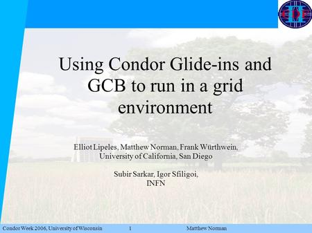 Condor Week 2006, University of Wisconsin 1 Matthew Norman Using Condor Glide-ins and GCB to run in a grid environment Elliot Lipeles, Matthew Norman,