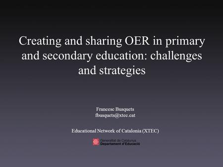Creating and sharing OER in primary and secondary education: challenges and strategies Francesc Busquets Educational Network of Catalonia.