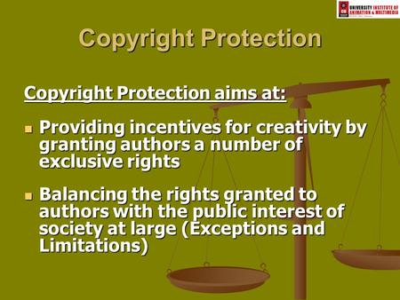Copyright Protection Copyright Protection aims at: Providing incentives for creativity by granting authors a number of exclusive rights Providing incentives.