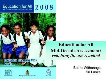 Education for All Mid-Decade Assessment: reaching the un-reached Badra Withanage Sri Lanka.