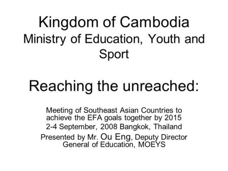 Kingdom of Cambodia Ministry of Education, Youth and Sport Reaching the unreached: Meeting of Southeast Asian Countries to achieve the EFA goals together.