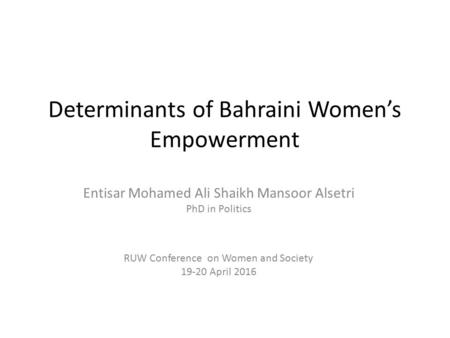 Determinants of Bahraini Women's Empowerment Entisar Mohamed Ali Shaikh Mansoor Alsetri PhD in Politics RUW Conference on Women and Society 19-20 April.