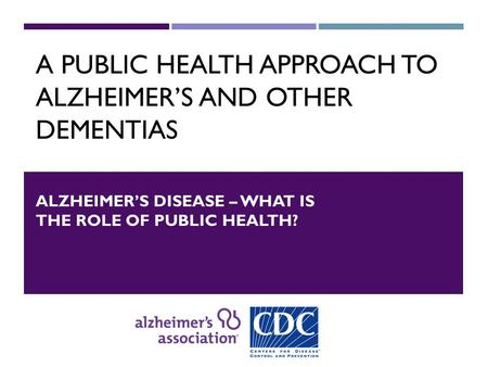 A PUBLIC HEALTH APPROACH TO ALZHEIMER'S AND OTHER DEMENTIAS ALZHEIMER'S DISEASE – WHAT IS THE ROLE OF PUBLIC HEALTH?