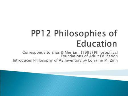 Corresponds to Elias & Merriam (1995) Philosophical Foundations of Adult Education Introduces Philosophy of AE Inventory by Lorraine M. Zinn.