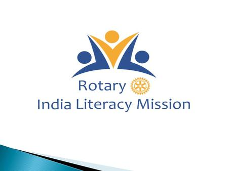 Concept  Rotary India Literacy Mission (RILM) was initiated in 2014.  To achieve Total Literacy and Quality Education  RILM adopted a structured and.