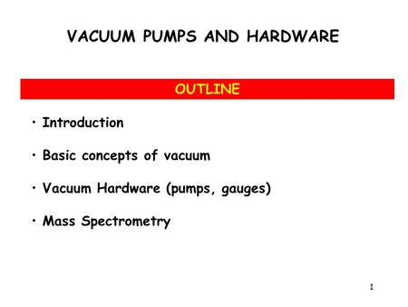 Introduction Basic concepts of vacuum Vacuum Hardware (<strong>pumps</strong>, gauges) Mass Spectrometry OUTLINE VACUUM <strong>PUMPS</strong> AND HARDWARE 1.