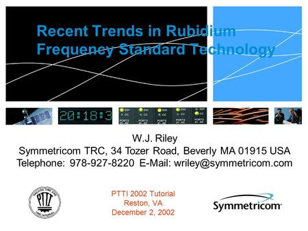 Recent Trends <strong>in</strong> Rubidium Frequency Standard <strong>Technology</strong> PTTI 2002 Tutorial Reston, VA December 2, 2002 W.J. Riley Symmetricom TRC, 34 Tozer Road, Beverly.