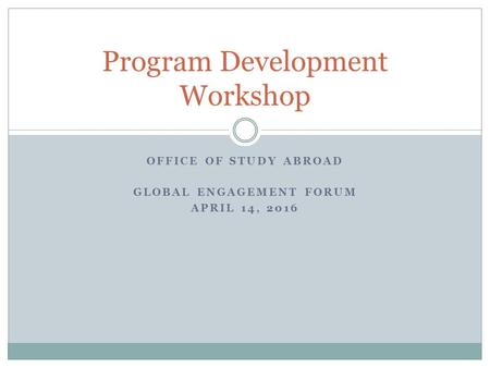 OFFICE OF STUDY ABROAD GLOBAL ENGAGEMENT FORUM APRIL 14, 2016 Program Development Workshop.